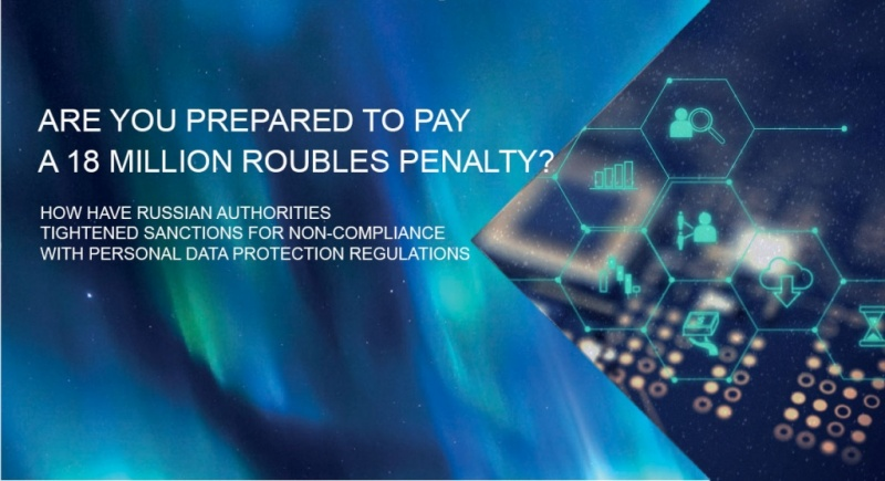 ARE YOU PREPARED TO PAY A 18 MILLION ROUBLES PENALTY? HOW HAVE RUSSIAN AUTHORITIES TIGHTENED SANCTIONS FOR NON-COMPLIANCE WITH PERSONAL DATA PROTECTION REGULATIONS